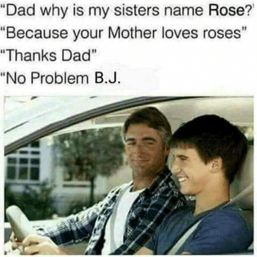 """Dad, Rose, and Mother: """"Dad why is my sisters name Rose?  """"Because your Mother loves roses""""  """"Thanks Dad""""  """"No Problem B.J"""