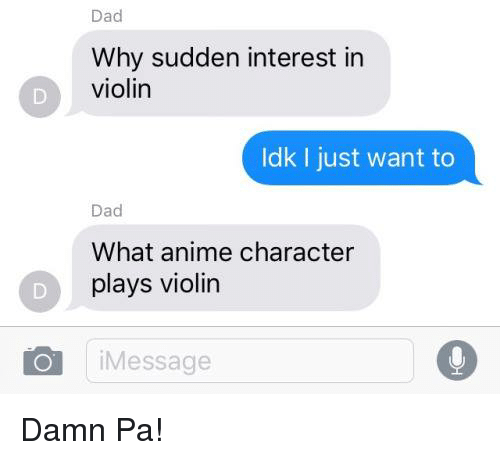 Damned, Violin, and Dads: Dad  Why sudden interest in  violin  Idk I just want to  Dad  What anime character  plays violin  i Message Damn Pa!