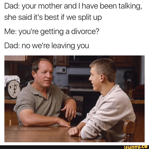Dad, Best, and Divorce: Dad: your mother and I have been talking,  she said it's best if we split up  Me: you're getting a divorce?  Dad: no we're leaving you  IG: TheFunnylntrovert  ifunny.co
