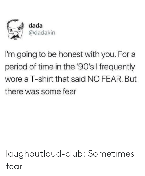 Club, Period, and Tumblr: dada  @dadakin  I'm going to be honest with you. For a  period of time in the '90's I frequently  wore a T-shirt that said NO FEAR. But  there was some fear laughoutloud-club:  Sometimes fear