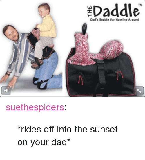 "Dad, Target, and Tumblr: Daddle  TM  Dad's Saddle for Horsina Around <p><a class=""tumblr_blog"" href=""http://suethespiders.tumblr.com/post/58471156595"" target=""_blank"">suethespiders</a>:</p><blockquote> <p>*rides off into the sunset on your dad*</p> </blockquote>"