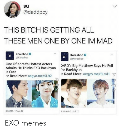 Bitch, Cute, and Memes: @daddpcy  THIS BITCH IS GETTING ALL  THESE MEN ONE BY ONE IM MAD  Koreaboo  @Koreaboc  Koreaboo-  @Koreaboo  One Of Korea's Hottest Actors  EXO RackhsunARD's Big Matthew Says He Fell  or Baekhyun  ラRead More: aegyo.me/5LwH ㆆ  Is Cute  Read More: aegyo.me/5L92  :31 AM-31 Jul 17  8:30 PM- 17 Jun 17 EXO memes