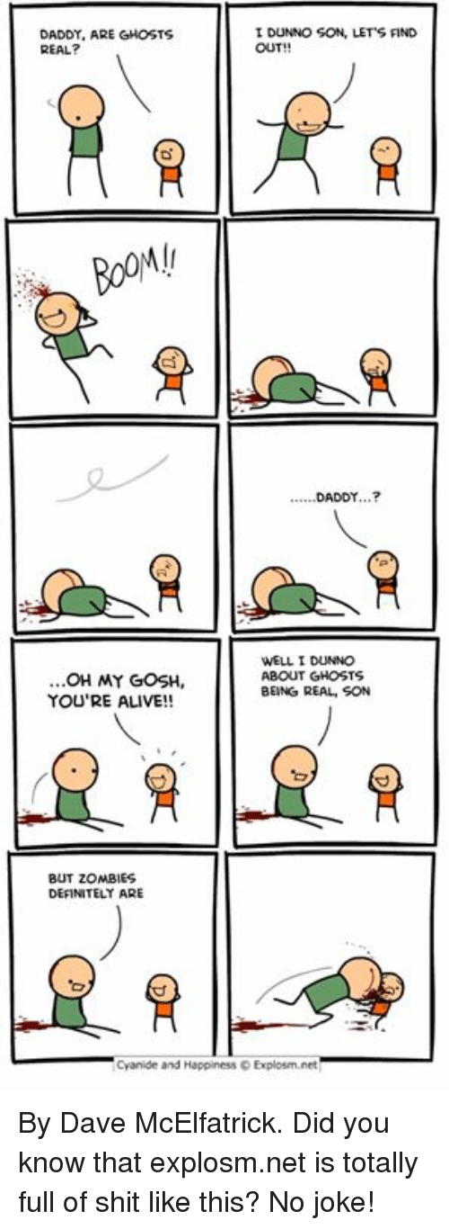 Alive, Dank, and Definitely: DADDY, ARE GHOSTS  REAL?  I DUNNO SON, LET'S FIND  OUT!!  .DADDY...?  OH MY GOSH,  YOU'RE ALIVE!!  WELL I DUNNO  ABOUT GHOSTS  BEING REAL, SON  BUT ZOMBIES  DEFINITELY ARE  Cyanide and Happiness D Explosm.net By Dave McElfatrick. Did you know that explosm.net is totally full of shit like this? No joke!