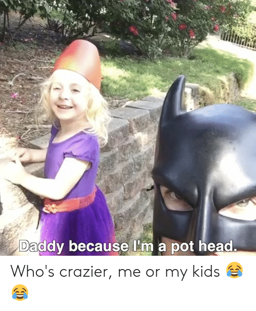 Head, Memes, and Kids: Daddy because l'm a pot head. Who's crazier, me or my kids 😂😂
