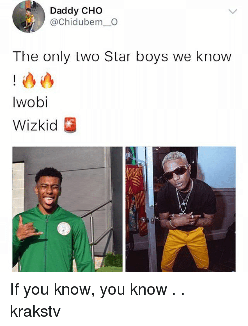 Memes, Star, and Boys: Daddy CHO  @Chidubem_O  The only two Star boys we know  Iwobi  Wizkid If you know, you know . . krakstv