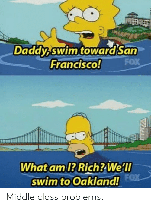 fx: Daddy swim towardSan  FOX  Francisco!  What am 1? Rich? Well  swim to Oakland! FX Middle class problems.