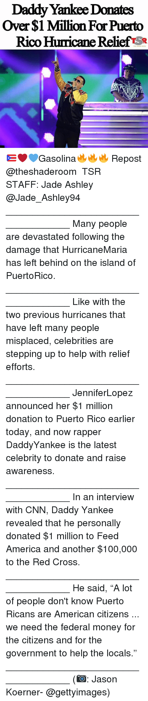 """America, Anaconda, and cnn.com: Daddy Yankee Donates  Over $1 Million For Puerto  Rico Hurricane Relief SR 🇵🇷❤💙Gasolina🔥🔥🔥 Repost @theshaderoom ・・・ TSR STAFF: Jade Ashley @Jade_Ashley94 _____________________________________ Many people are devastated following the damage that HurricaneMaria has left behind on the island of PuertoRico. _____________________________________ Like with the two previous hurricanes that have left many people misplaced, celebrities are stepping up to help with relief efforts. _____________________________________ JenniferLopez announced her $1 million donation to Puerto Rico earlier today, and now rapper DaddyYankee is the latest celebrity to donate and raise awareness. _____________________________________ In an interview with CNN, Daddy Yankee revealed that he personally donated $1 million to Feed America and another $100,000 to the Red Cross. _____________________________________ He said, """"A lot of people don't know Puerto Ricans are American citizens ... we need the federal money for the citizens and for the government to help the locals."""" _____________________________________ (📷: Jason Koerner- @gettyimages)"""