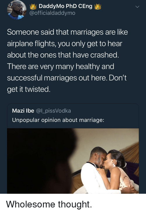 Marriage, Airplane, and Wholesome: DaddyMo PhD CEng  @officialdaddymo  Someone said that marriages are like  airplane flights, you only get to hear  about the ones that have crashed  T here are very many nealtny and  successful marriages out here. Don't  get it twisted  Mazi lbe @l_pissVodka  Unpopular opinion about marriage <p>Wholesome thought.</p>