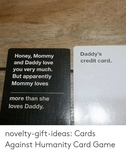 Apparently, Cards Against Humanity, and Love: Daddy's  Honey, Mommy  and Daddy love  credit card.  you very much.  But apparently  Mommy loves  more than she  loves Daddy. novelty-gift-ideas:  Cards Against Humanity Card Game