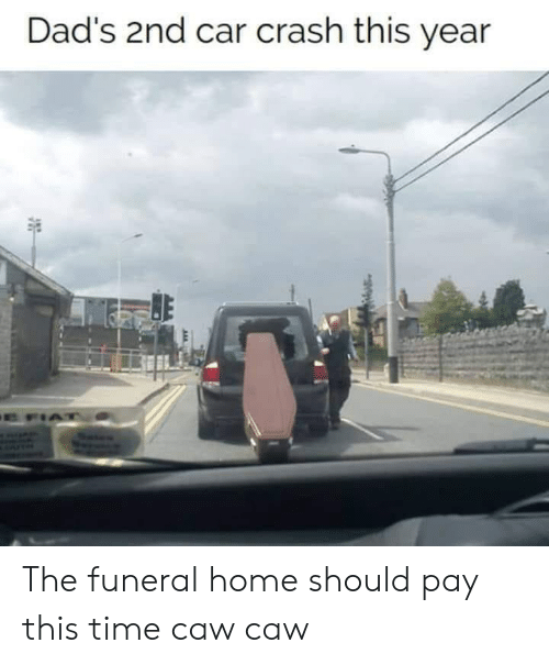 Fiat, Home, and Time: Dad's 2nd car crash this year  E FIAT The funeral home should pay this time caw caw