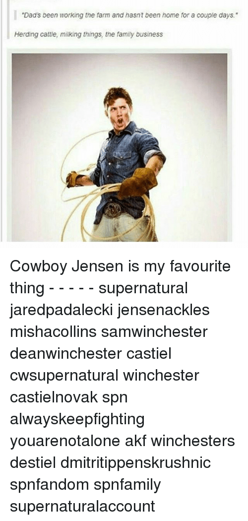 "Family, Memes, and Business: ""Dad's been working the farm and hasnt been home for a couple days.""  Herding cattle, milking things, the family business Cowboy Jensen is my favourite thing - - - - - supernatural jaredpadalecki jensenackles mishacollins samwinchester deanwinchester castiel cwsupernatural winchester castielnovak spn alwayskeepfighting youarenotalone akf winchesters destiel dmitritippenskrushnic spnfandom spnfamily supernaturalaccount"