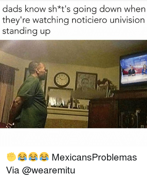 Memes, 🤖, and Univision: dads know sh*t's going down when  they're watching noticiero univision  standing up ✊️😂😂😂 MexicansProblemas Via @wearemitu