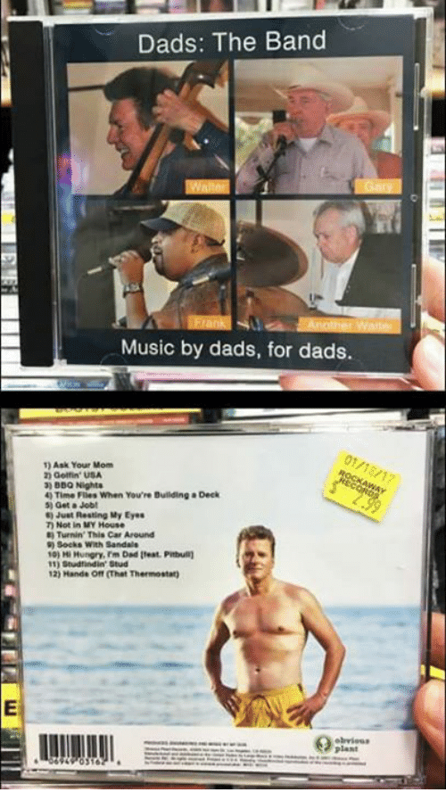 Dank, Sandals, and Turnin: Dads: The Band  Music by dads, for dads.  01/18/17  1) Ask Your Mom  20 Golfin USA  3) BBQ Nights  40 Time Flies When You're Building a Deck  5) Get Jobt  Just Resting My Eyes  Not in MY House  Turnin' This Car Around  Socks with Sandals  10) Hi Hungry, rm Dad Ileat PWitbull)  11) studitindin' Studi  12) Handa off (hat Thermostat)