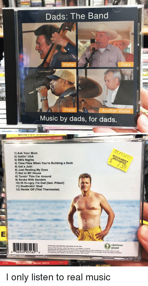 Funny, Sandals, and Turnin: Dads: The Band  Walter  Another Walter  Music by dads, for dads.   1) Ask Your Mom  2) Golfin' USA  3) BBQ Nights  4) Time Flies When You're Building a Deck  5) Get a Job!  6) Just Resting My Eyes  7) Not in MY House  8) Turnin' This Car Around  9) Socks With Sandals  10) Hi Hungry, I'm Dad [feat. Pitbull]  11) Stud findin Stud  12) Hands off That Thermostat)  PRODUCED ENGINEERED ANO MourDer My soN  Records INCA nights reserved  6 06949 03162 6  COSTIL  BRUTAL YOUTH  (O obvious I only listen to real music