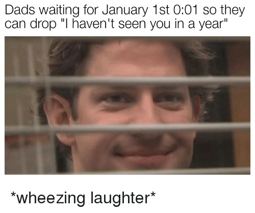 """Laughter, Waiting..., and Can: Dads waiting for January 1st 0:01 so they  can drop """"I haven't seen you in a year"""" *wheezing laughter*"""