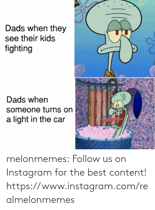 the car: Dads when they  see their kids  fighting  Dads when  someone turns on  light in the car melonmemes:  Follow us on Instagram for the best content! https://www.instagram.com/realmelonmemes