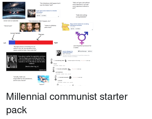 "Stalinator: ""DAE can't get a job without  work experience, can't get  work experience without a  job?""  ""the Holodomor did happen but it  was the Kulaks' fault""  PREAD A  Super dank prole memes for infantile  ultra lefties  Public Figure  VE  OR THERE  VERYTHING DI  ""Stalin did nothing  wrong lololololol""  Like Follow  (never seen an episode)  ""the Holodomor didn't happen, bro""  ""anime is whiteboy  pedo trash""  Edgy centrist memes for avoiding  ideological extremes  Community  ""Literal nazis""  Like Follow  Correct beliefs  Fascism  Left  Right  uses they/them pronouns for  2 weeks  ""Bourgie parents are kicking me out  before I turn 30, any donations from  peeps would be dope. Stay woke folx'""  Send Message Like  Lenin's Memes for  Communist Teens  Other 6K like this  The way to crush the bourgeoisie is to grind them between the  millstones of taxation and inflation  I have almost reached the regrettable conclusion  that the Negros great stumbling block in his  stride toward freedom is not the White Citizen's  Councilor or the Ku Klux Klanner, but the white  moderate  Comrade Big_ThetaAmatuer Night at The Gulag 45 points 1 year ago  FULLY  permalink embed save  (Martin Luther King, Jr.)  Comrade smitingblobs 40 points 1 year ago  zquotes.com  AUTOMATED  permalink embed  save parent  ""actually, Stalin was  responsible for the Holodomor,  and he was a fascist""  1 Comrade Joeman45  43 points 1 year ago  LUXURY  permalink embed save parent  ""sauce?"" Millennial communist starter pack"