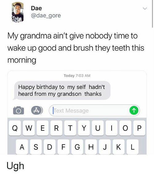 Birthday, Grandma, and Memes: Dae  @dae_gore  My grandma ain't give nobody time to  wake up good and brush they teeth this  morning  Today 7:03 AM  Happy birthday to my self hadn't  heard from my grandson thanks  .2  Text Message  A S DF GHJ KL Ugh