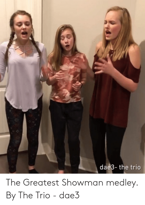 Dank, 🤖, and Trio: dae3- the trio The Greatest Showman medley.  By The Trio - dae3