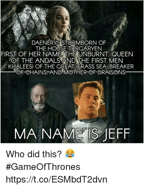 Memes, Queen, and House: DAENERYS STORMBORN OF  THE HOUSE TARGARYEN  FIRST OF HER NAME THE UNBURNT, QUEEN  OF THE ANDALS AND THE FIRST MEN  KHALEESI OF THE GREAT GRASS SEA BREAKER  @f.eHAINS :ANDMOTHER-ΘF-DRACONS一  MA NAME S JEFF Who did this? 😂 #GameOfThrones https://t.co/ESMbdT2dvn