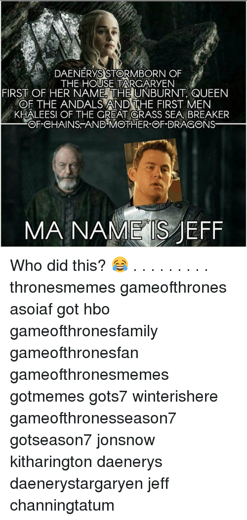 Hbo, Memes, and Queen: DAENERYS STORMBORN OF  THE HOUSE TARGARYEN  FIRST OF HER NAME, THE UNBURNT, QUEEN  OF THE ANDALS AND THE FIRST MEN  KHALEESI OF THE GREAT ORASS SEA, BREAKER  OF-CHAINS-AND-MOTHER-OF-DRAGONS  MA NAME S JEFF Who did this? 😂 . . . . . . . . . thronesmemes gameofthrones asoiaf got hbo gameofthronesfamily gameofthronesfan gameofthronesmemes gotmemes gots7 winterishere gameofthronesseason7 gotseason7 jonsnow kitharington daenerys daenerystargaryen jeff channingtatum