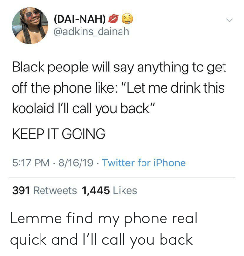"Say Anything...: (DAI-NAH)  @adkins_dainah  Black people will say anything to get  off the phone like: ""Let me drink this  koolaid I'll call you back""  KEEP IT GOING  5:17 PM 8/16/19 Twitter for iPhone  391 Retweets 1,445 Likes Lemme find my phone real quick and I'll call you back"