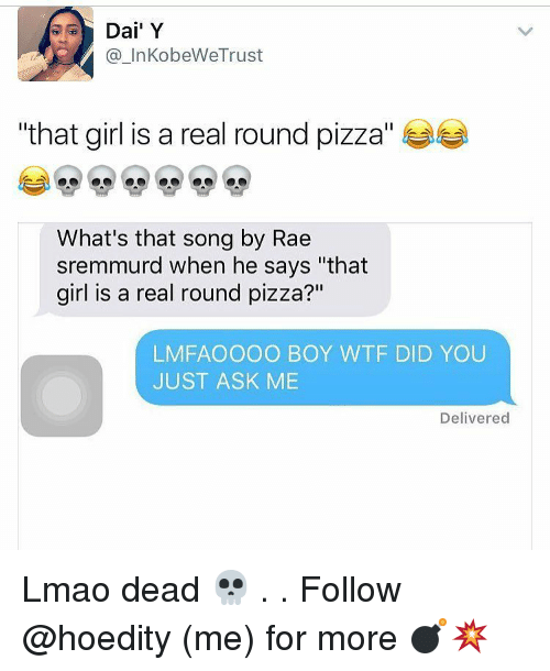 """Rae Sremmurd: Dai Y  KobeWeTrust  """"that girl is a real round pizza  What's that song by Rae  sremmurd when he says """"that  girl is a real round pizza?""""  LMFAO OOO BOY WTF DID YOU  JUST ASK ME  Delivered Lmao dead 💀 . . Follow @hoedity (me) for more 💣💥"""