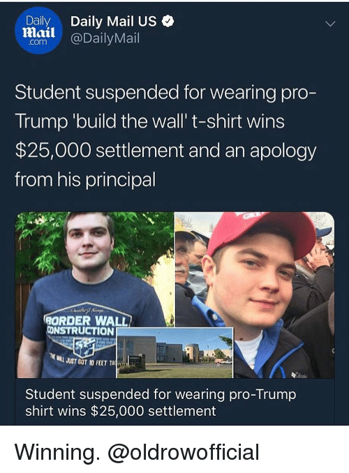 Memes, Daily Mail, and Mail: Daily  Daily Mail US  lail @DailyMail  Student suspended for wearing pro-  Trump 'build the wall' t-shirt wins  $25,000 settlement and an apology  from his principal  1  ORDER WALL  CONSTRUCTION  MILL JUST GOT 10 FEET A  Student suspended for wearing pro-Trump  shirt wins $25,000 settlement Winning. @oldrowofficial