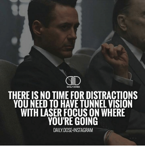 Memes, Focus, and Time: DAILY DOSE  THERE IS NO TIME FOR DISTRACTIONS  YOU NEED TO HAVETUNNELVISION  WITH LASER FOCUS ON WHERE  YOU'RE GOING
