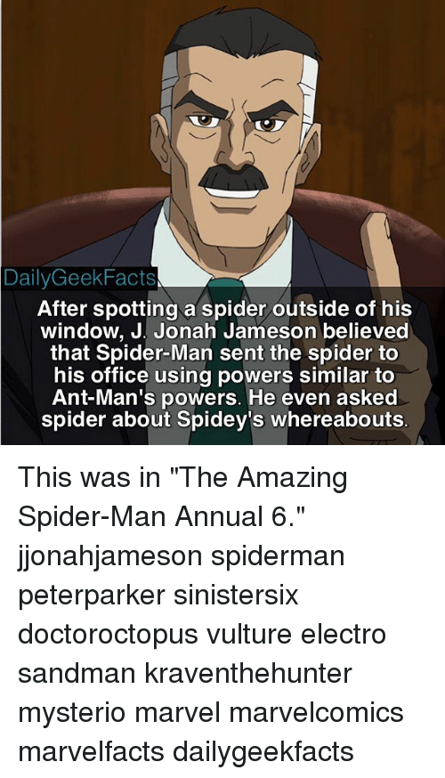 """J. Jonah Jameson, Memes, and Sandman: Daily Geek Facts  After spotting a spider outside of his  window, J. Jonah Jameson believed  that Spider-Man sent the spider to  his office using powers similar to  Ant-Man's powers. He even asked  spider about Spidey's whereabouts This was in """"The Amazing Spider-Man Annual 6."""" jjonahjameson spiderman peterparker sinistersix doctoroctopus vulture electro sandman kraventhehunter mysterio marvel marvelcomics marvelfacts dailygeekfacts"""