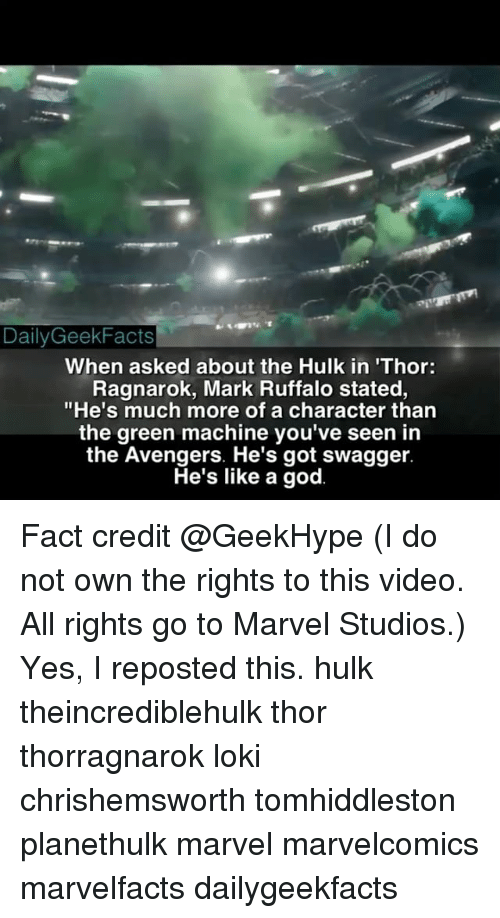 """Facts, God, and Memes: Daily Geek Facts  When asked about the Hulk in Thor:  Ragnarok, Mark Ruffalo stated,  """"He's much more of a character than  the green machine you've seen in  the Avengers. He's got swagger.  He's like a god. Fact credit @GeekHype (I do not own the rights to this video. All rights go to Marvel Studios.) Yes, I reposted this. hulk theincrediblehulk thor thorragnarok loki chrishemsworth tomhiddleston planethulk marvel marvelcomics marvelfacts dailygeekfacts"""