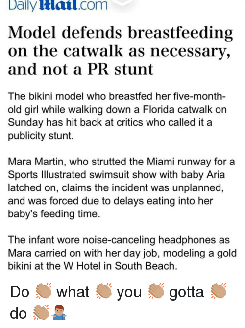 Martin, Memes, and Sports: Daily  Hail.com  Model defends breastfeeding  on the catwalk as necessary,  and not a PRstunt  The bikini model who breastfed her five-month-  old girl while walking down a Florida catwalk orn  Sunday has hit back at critics who called it a  publicity stunt.  Mara Martin, who strutted the Miami runway for a  Sports lllustrated swimsuit show with baby Aria  latched on, claims the incident was unplanned,  and was forced due to delays eating into her  baby's feeding time  The infant wore noise-canceling headphones as  Mara carried on with her day job, modeling a gold  bikini at the W Hotel in South Beach Do 👏🏽 what 👏🏽 you 👏🏽 gotta 👏🏽 do 👏🏽🤷🏽‍♂️