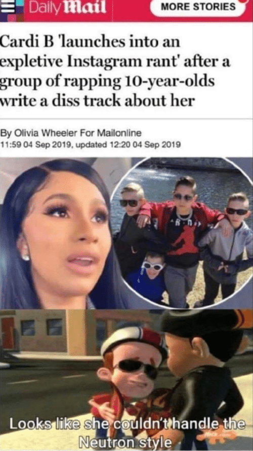 10 Year: Daily Mail  MORE STORIES  Cardi B launches into an  expletive Instagram rant' after a  group of rapping 10-year-olds  write a diss track about her  By Olivia Wheeler For Mailonline  11:59 04 Sep 2019, updated 12:20 04 Sep 2019  Looks like she couldn'thandle the  Neutron style