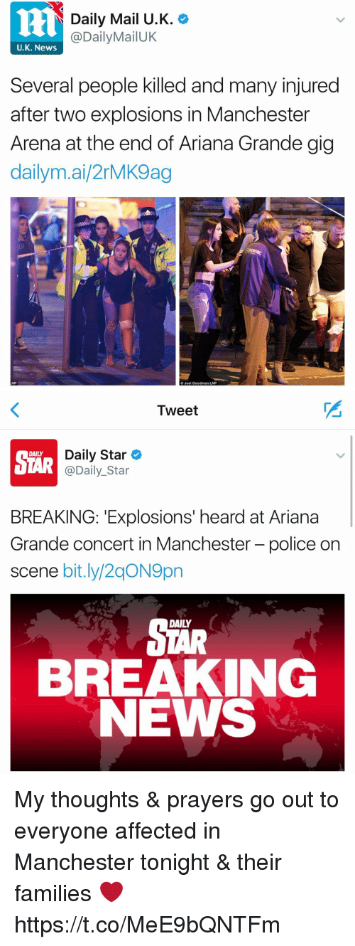 Ariana Grande, News, and Police: Daily Mail U.K.  al  MailUK  U.K. News  Several people killed and many injured  after two explosions in Manchester  Arena at the end of Ariana Grande gig  daily mai 2rMK9ag  NP  Joel Goodman LNP   Tweet  Daily Star  DAILY  @Daily Star  BREAKING: Explosions' heard at Ariana  Grande concert in Manchester-police on  scene bit.ly/2qON9pn  BREAKING  NEWS My thoughts & prayers go out to everyone affected in Manchester tonight & their families ❤️ https://t.co/MeE9bQNTFm