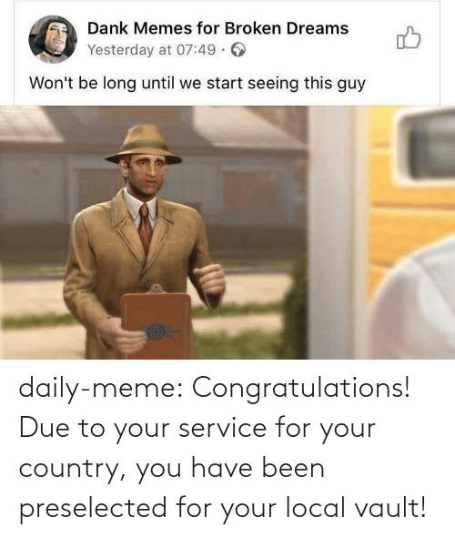 You Have: daily-meme:  Congratulations! Due to your service for your country, you have been preselected for your local vault!