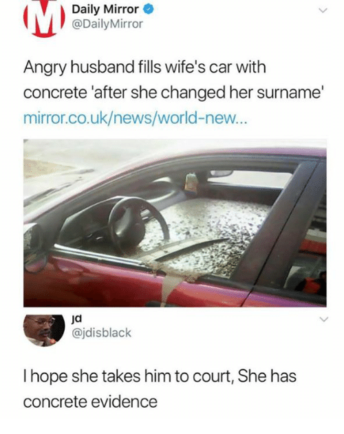 News, Mirror, and World: Daily Mirror  @DailyMirror  Angry husband fills wife's car with  concrete 'after she changed her surname'  mirror.co.uk/news/world-new...  jd  @jdisblack  I hope she takes him to court, She has  concrete evidence