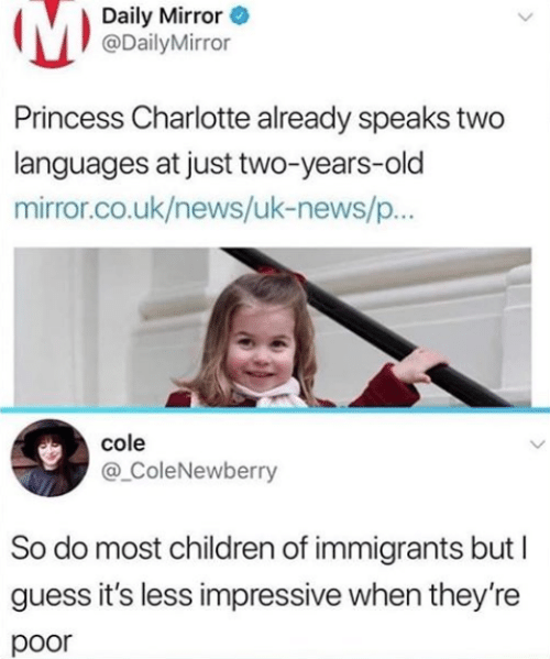 Children, News, and Charlotte: Daily Mirror  @DailyMirror  Princess Charlotte already speaks two  languages at just two-years-old  mirror.co.uk/news/uk-news/p..  cole  @ ColeNewberry  So do most children of immigrants but  guess it's less impressive when they're  poor