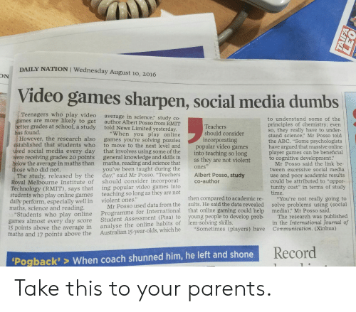 """Abc, News, and Parents: DAILY NATION I Wednesday August 10, 2016  ON  Video games sharpen, social media dumbs  Teenagers who play video  games are more likely to get  better grades at school, a study told News Limited yesterday  has found.  average in science,"""" study co-  author Albert Posso from RMIT  to understand some of the  principles of chemistry; evern  so, they really have to under-  stand science,"""" Mr Posso told  the ABC. """"Some psychologists  have argued that massive online  player games can be beneficial  to cognitive development:  Teachers  should consider  incorporating  """"When you play online  However, the research also games you're solving puzzles  to move to the next level and  ed social media every day that involves using some of the  were receiving grades 20 points general knowledge and skills in  below the average in maths than maths, reading and science that  you've been taught during the  tablished that students who  popular video games  into teaching so long  as they are not violent  Mr Posso said the link be  tween excessive social media  use and poor academic results  could be attributed to """"oppor-  tunity cost"""" in terms of study  time.  ones  ose who did not.  The study, released by the day"""" said Mr Posso. """"Teachers Albert Posso, study  Royal Melbourne Institute of should consider incorporat co-author  Technology (RMIT), says that  students who play online games  daily perform, especially well in  maths, science and reading  ing popular video games into  teaching so long as they are not  violent ones.""""  Programme for International that online gamin  analyse the online habits of lem-solving skills.  then compared to academic re-  sults. He said the data revealed  g could help  """"You're not really going to  solve problems using (social  media),"""" Mr Posso said  Mr Posso used data from the  tudents who play online  games almost every day score  15 points above the average in  maths and 17 points above the Australian 15-year-olds, which he """"Sometime"""