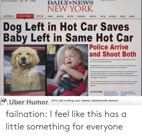 newyork: DAILY NEWS  NEW YORK  AMERICA  NEWYORK  Dog Left in Hot Car Saves  Baby Left in Same Hot Car  Police Arrive  and Shoot Both  Uber Humor 2013, il no tying ars Instead, blankets with sleeves failnation:  I feel like this has a little something for everyone