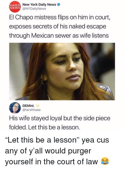 "Chapo: DAILY  NEWS  New York Daily News  @NYDailyNews  El Chapo mistress flips on him in court,  exposes secrets of his naked escape  through Mexican sewer as wife listens  GEMini.  @tarshhaaa  His wife stayed loyal but the side piece  folded. Let this be a lesson. ""Let this be a lesson"" yea cus any of y'all would purger yourself in the court of law 😂"