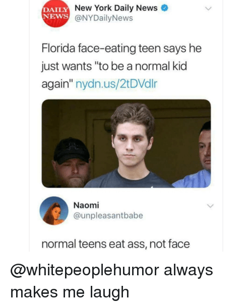 "Ass, Memes, and New York: DAILY  NEWS  New York Daily News  @NYDailyNews  Florida face-eating teen says he  just wants ""to be a normal kid  again"" nydn.us/2tDVdlr  Naomi  @unpleasantbabe  normal teens eat ass, not face @whitepeoplehumor always makes me laugh"