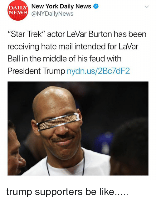 """Be Like, Memes, and New York: DAILY  NEWS  New York Daily News  @NYDailyNews  """"Star Trek"""" actor LeVar Burton has been  receiving hate mail intended for LaVar  Ball in the middle of his feud with  President Trump nydn.us/2Bc7dF2 trump supporters be like....."""