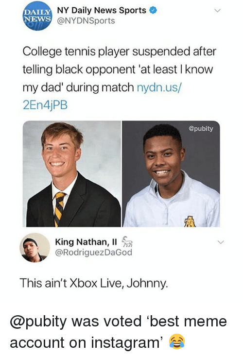 xbox live: DAILY  NEWS  NY Daily News Sports  @NYDNSports  College tennis player suspended after  telling black opponent 'at least I know  my dad' during match nydn.us/  2En4jPB  @pubity  King Nathan, 11 . a  @RodriguezDaGod  This ain't Xbox Live, Johnny. @pubity was voted 'best meme account on instagram' 😂