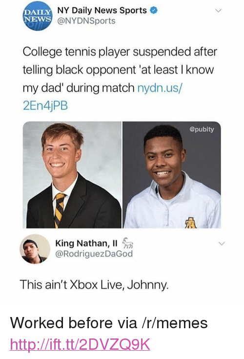 """xbox live: DAILY  NEWS  NY Daily News Sports  @NYDNSports  College tennis player suspended after  telling black opponent'at least I know  my dad' during match nydn.us/  2En4jPB  @pubity  King Nathan, Il  @RodriguezDaGod  This ain't Xbox Live, Johnny. <p>Worked before via /r/memes <a href=""""http://ift.tt/2DVZQ9K"""">http://ift.tt/2DVZQ9K</a></p>"""