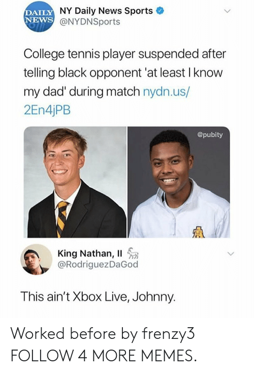 xbox live: DAILY NY Daily News Sports  NEWS @NYDNSports  College tennis player suspended after  telling black opponent 'at least I know  my dad' during match nydn.us/  2EN4 PB  @pubity  King Nathan, II  @RodriguezDaGod  This ain't Xbox Live, Johnny. Worked before by frenzy3 FOLLOW 4 MORE MEMES.