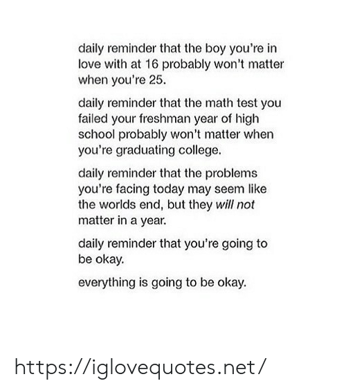 You Failed: daily reminder that the boy you're in  love with at 16 probably won't matter  when you're 25  daily reminder that the math test you  failed your freshman year of high  school probably won't matter when  you're graduating college.  daily reminder that the problems  you're facing today may seem like  the worlds end, but they will not  matter in a year.  daily reminder that you're going to  be okay.  everything is going to be okay. https://iglovequotes.net/