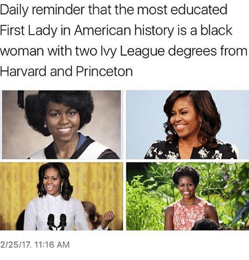 Memes, Harvard, and 🤖: Daily reminder that the most educated  First Lady in American history is a black  woman with two Ivy League degrees from  Harvard and Princeton  2/25/17. 11:16 AM