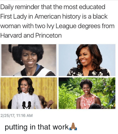 Memes, Harvard, and 🤖: Daily reminder that the most educated  First Lady in American history is a black  woman with two lvy League degrees from  Harvard and Princeton  2/25/17, 11:16 AM putting in that work🙏🏾
