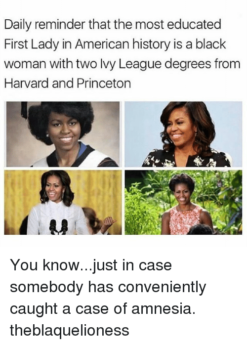 Memes, American, and Black: Daily reminder that the most educated  First Lady in American history is a black  woman with two Ivy League degrees from  Harvard and Princeton You know...just in case somebody has conveniently caught a case of amnesia. theblaquelioness