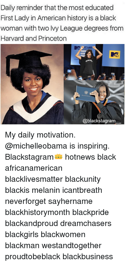 Black Lives Matter, Memes, and American: Daily reminder that the most educated  First Lady in American history is a black  woman with two Ivy League degrees from  Harvard and Princeton  T LADY  NATY  COL  @blackstagram My daily motivation. @michelleobama is inspiring. Blackstagram👑 hotnews black africanamerican blacklivesmatter blackunity blackis melanin icantbreath neverforget sayhername blackhistorymonth blackpride blackandproud dreamchasers blackgirls blackwomen blackman westandtogether proudtobeblack blackbusiness